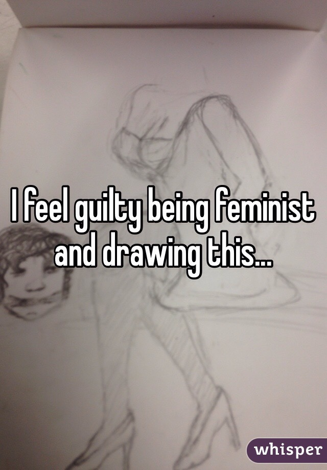 I feel guilty being feminist and drawing this...