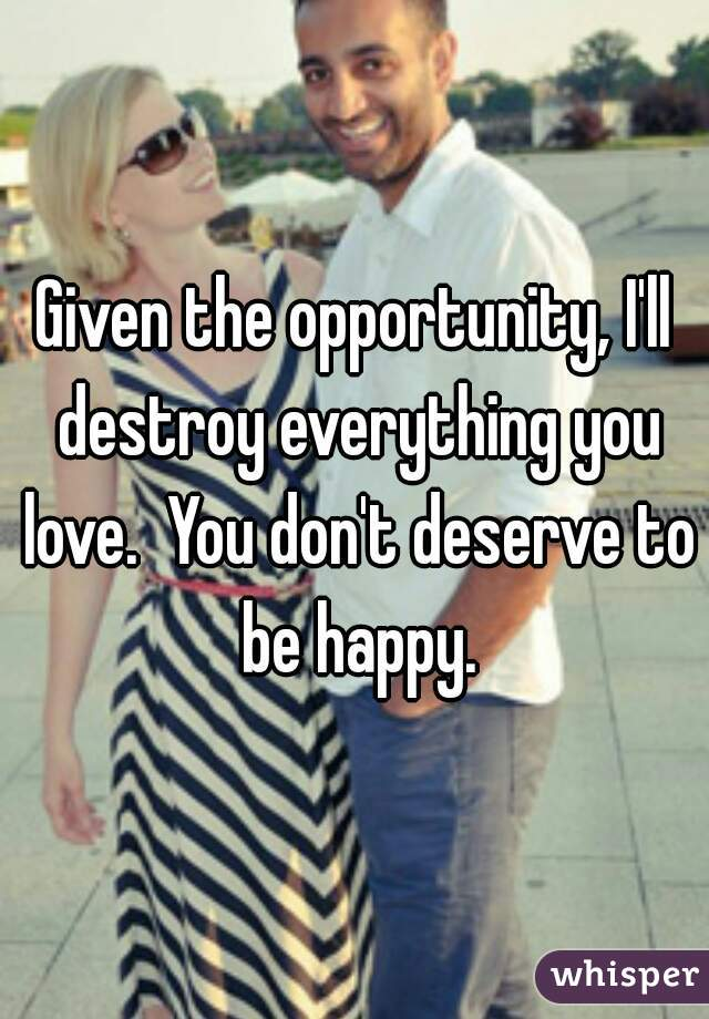 Given the opportunity, I'll destroy everything you love.  You don't deserve to be happy.