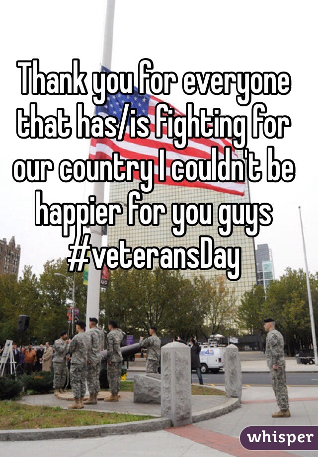 Thank you for everyone that has/is fighting for our country I couldn't be happier for you guys #veteransDay