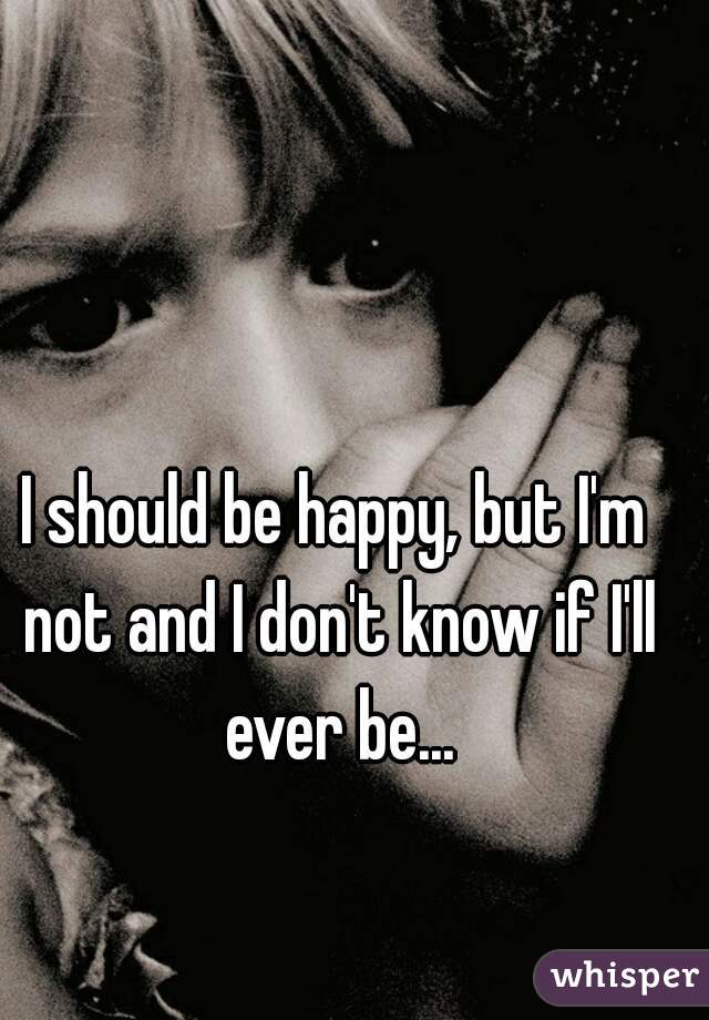 I should be happy, but I'm not and I don't know if I'll ever be...