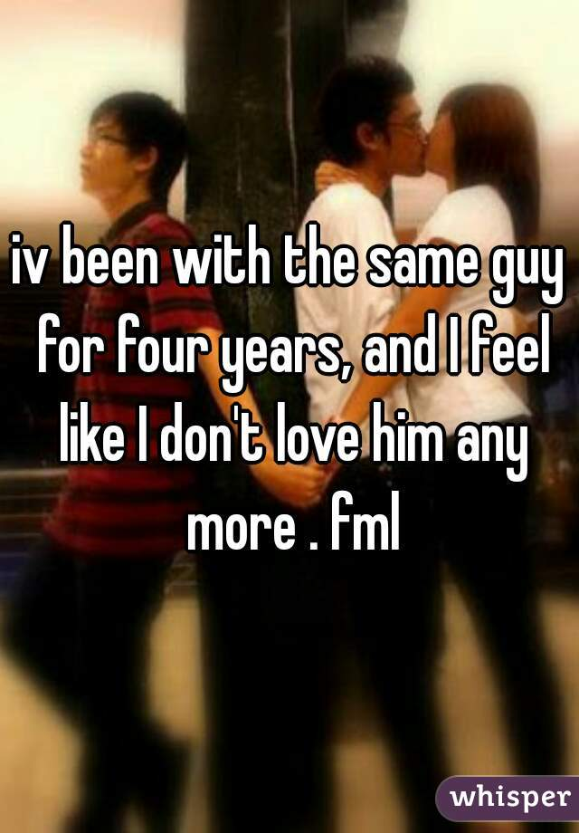 iv been with the same guy for four years, and I feel like I don't love him any more . fml