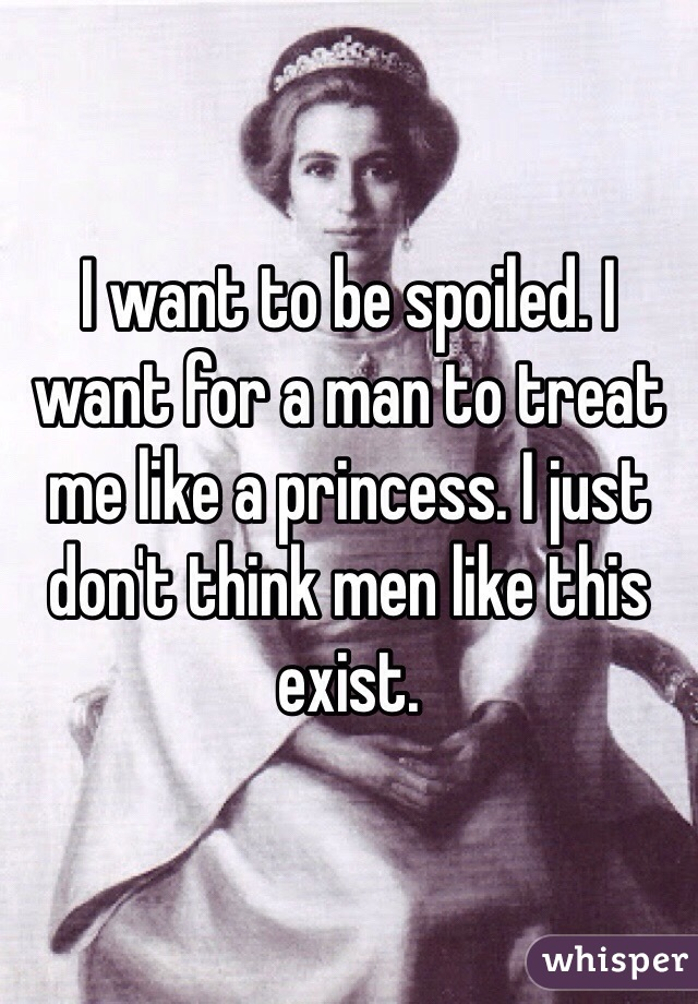 I want to be spoiled. I want for a man to treat me like a princess. I just don't think men like this exist.