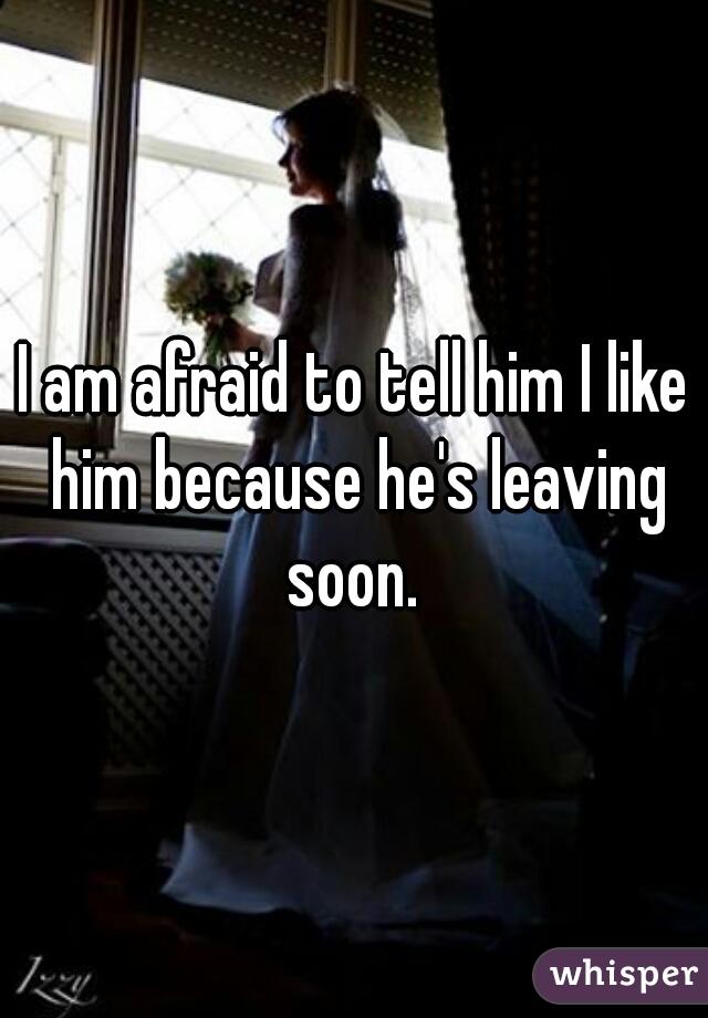 I am afraid to tell him I like him because he's leaving soon.