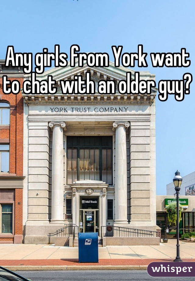 Any girls from York want to chat with an older guy?
