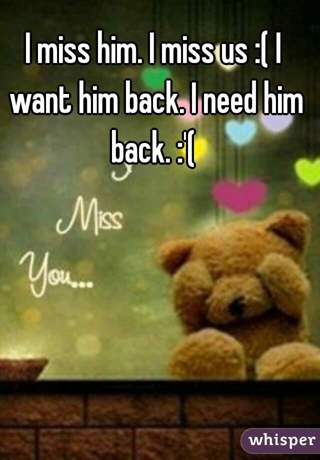 I miss him. I miss us :( I want him back. I need him back. :'(
