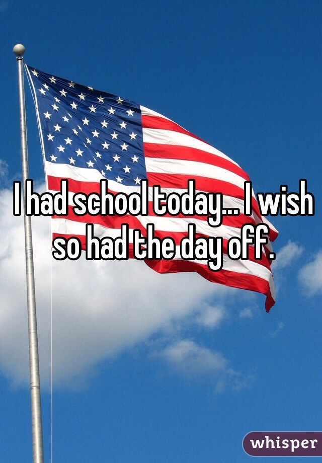 I had school today... I wish so had the day off.