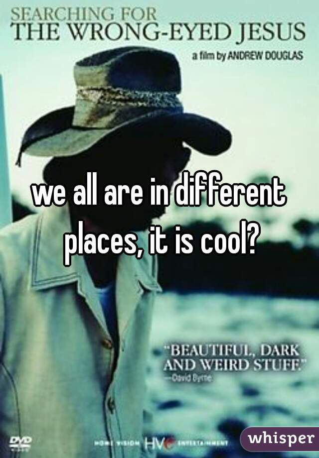 we all are in different places, it is cool?