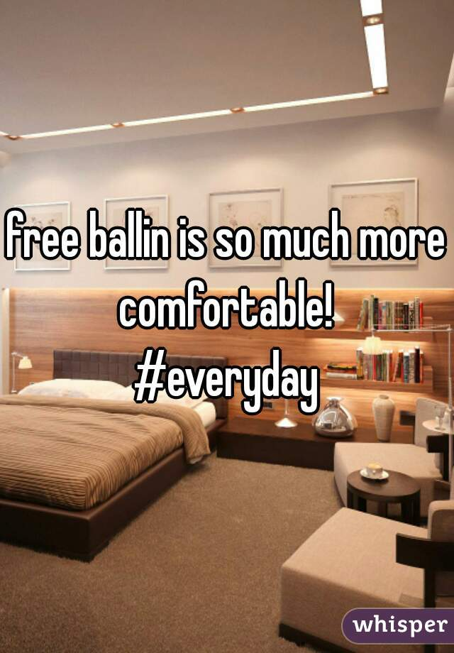 free ballin is so much more comfortable!  #everyday