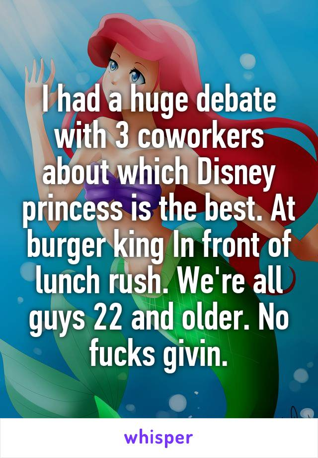 I had a huge debate with 3 coworkers about which Disney princess is the best. At burger king In front of lunch rush. We're all guys 22 and older. No fucks givin.