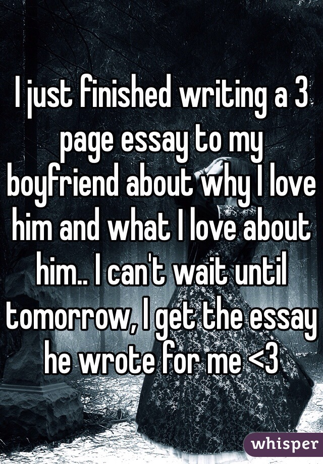i just finished writing a page essay to my boyfriend about why i i just finished writing a 3 page essay to my boyfriend about why i love him