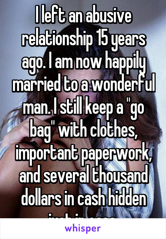 """I left an abusive relationship 15 years ago. I am now happily married to a wonderful man. I still keep a """"go bag"""" with clothes, important paperwork, and several thousand dollars in cash hidden just in case."""