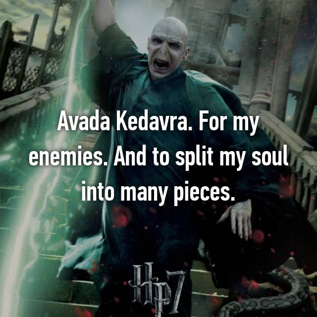 Avada Kedavra. For my enemies. And to split my soul into many pieces.