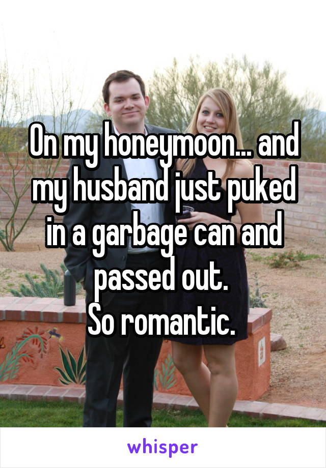 On my honeymoon... and my husband just puked in a garbage can and passed out.  So romantic.