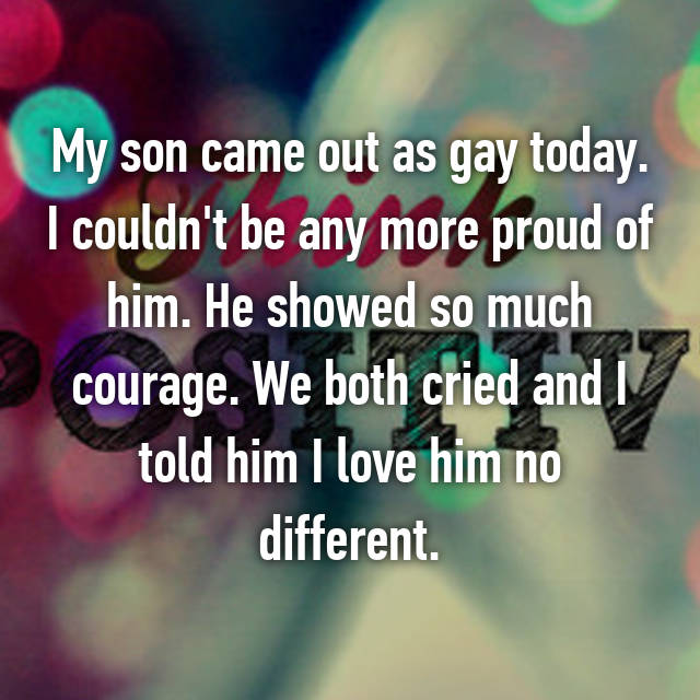 My son came out as gay today. I couldn't be any more proud of him. He showed so much courage. We both cried and I told him I love him no different.