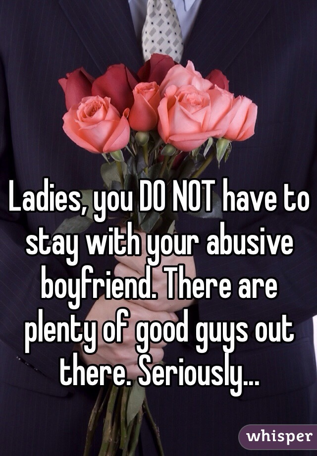 Ladies, you DO NOT have to stay with your abusive boyfriend. There are plenty of good guys out there. Seriously...