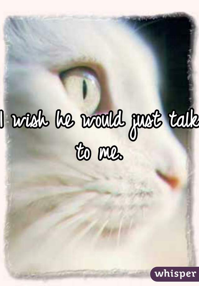 I wish he would just talk to me.