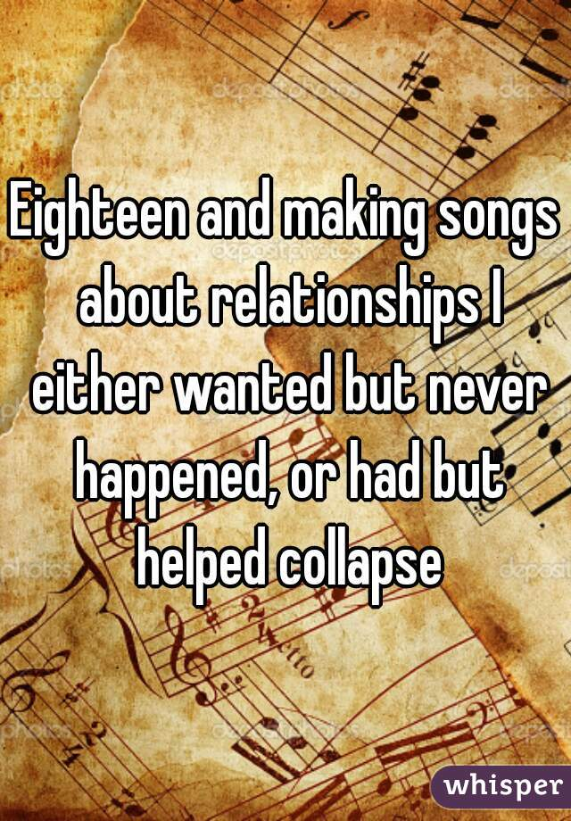 Eighteen and making songs about relationships I either wanted but never happened, or had but helped collapse