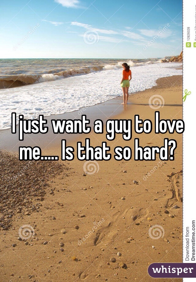 I just want a guy to love me..... Is that so hard?