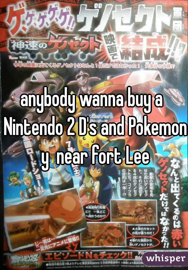 anybody wanna buy a  Nintendo 2 D's and Pokemon y  near fort Lee