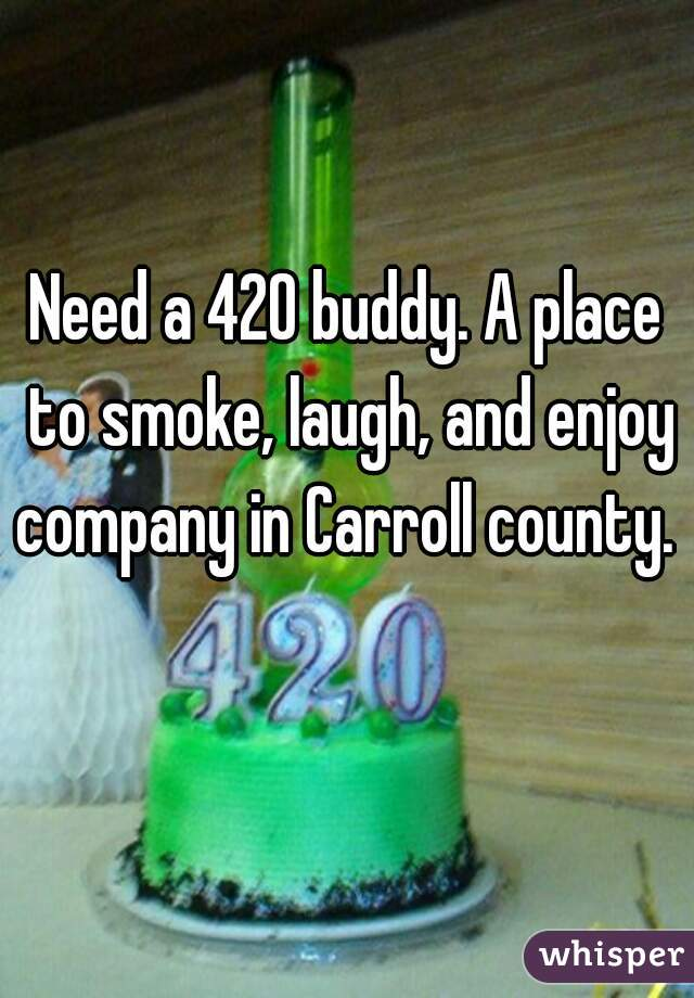 Need a 420 buddy. A place to smoke, laugh, and enjoy company in Carroll county.