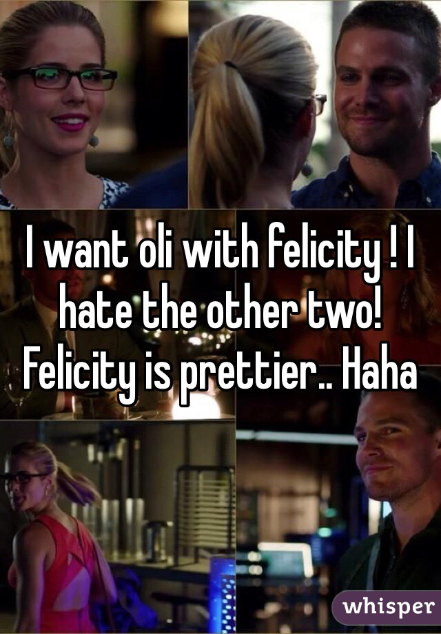 I want oli with felicity ! I hate the other two! Felicity is prettier.. Haha