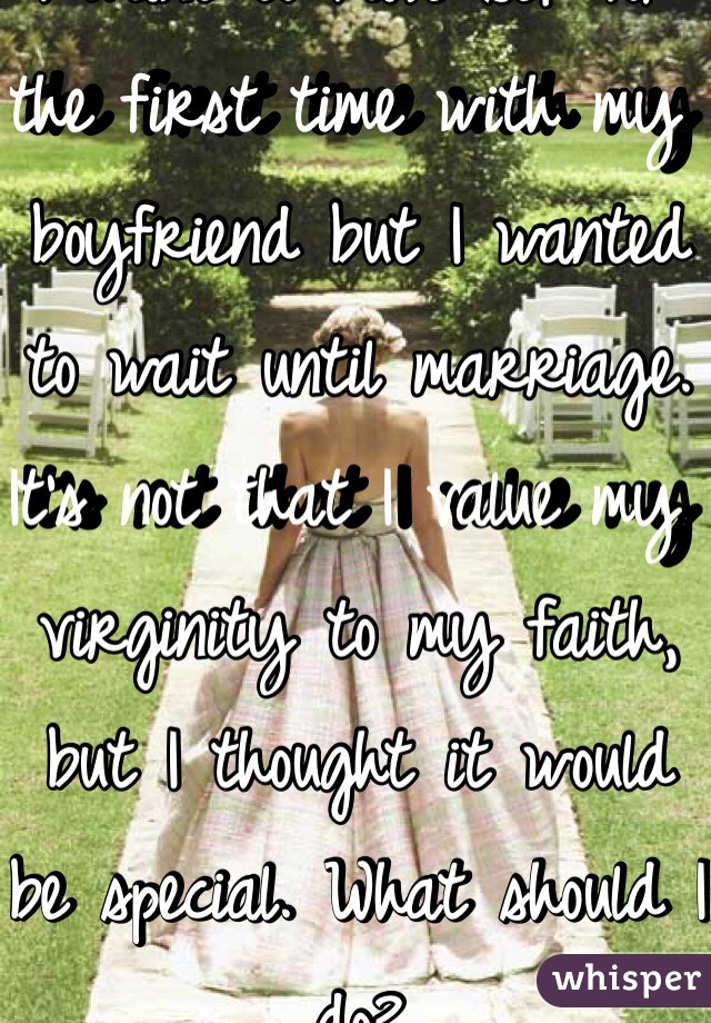 I want to have sex for the first time with my boyfriend but I wanted to wait until marriage. It's not that I value my virginity to my faith, but I thought it would be special. What should I do?
