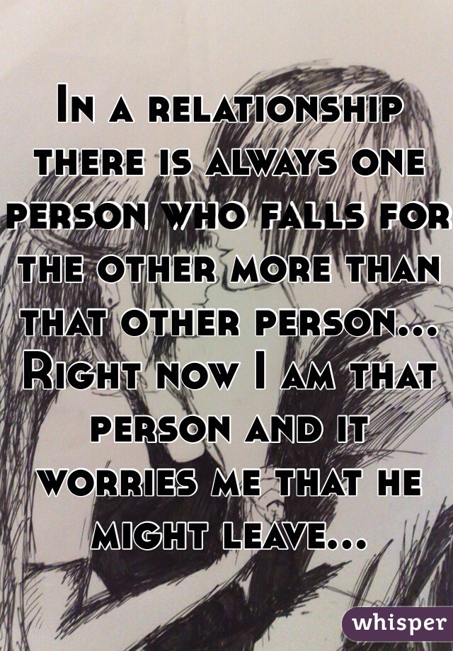 In a relationship there is always one person who falls for the other more than that other person... Right now I am that person and it worries me that he might leave...