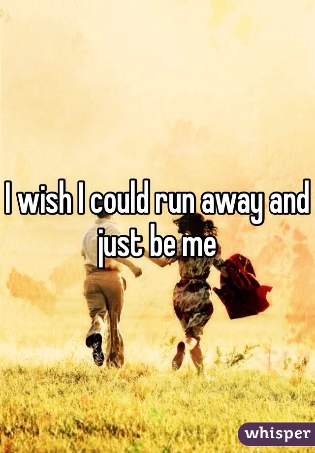 I wish I could run away and just be me