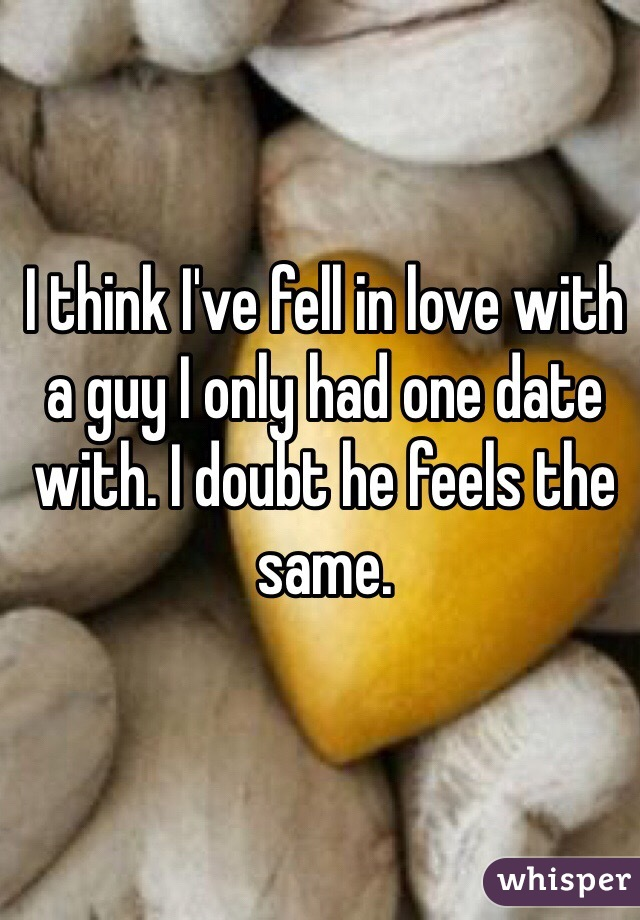 I think I've fell in love with a guy I only had one date with. I doubt he feels the same.
