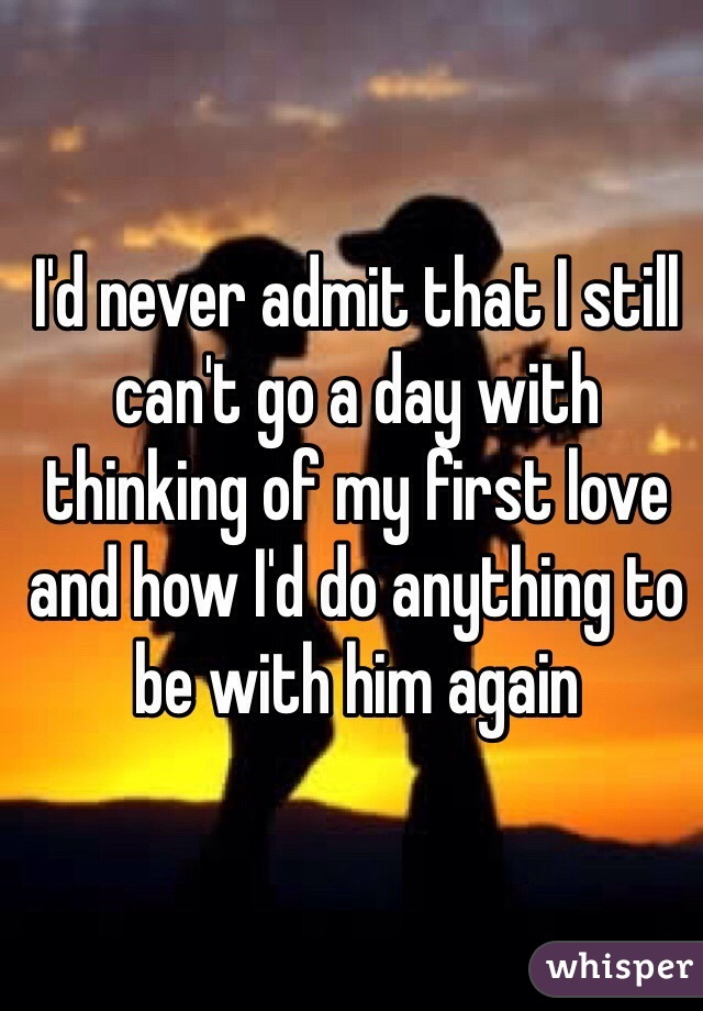 I'd never admit that I still can't go a day with thinking of my first love and how I'd do anything to be with him again