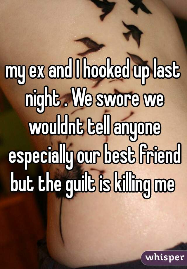 my ex and I hooked up last night . We swore we wouldnt tell anyone especially our best friend but the guilt is killing me