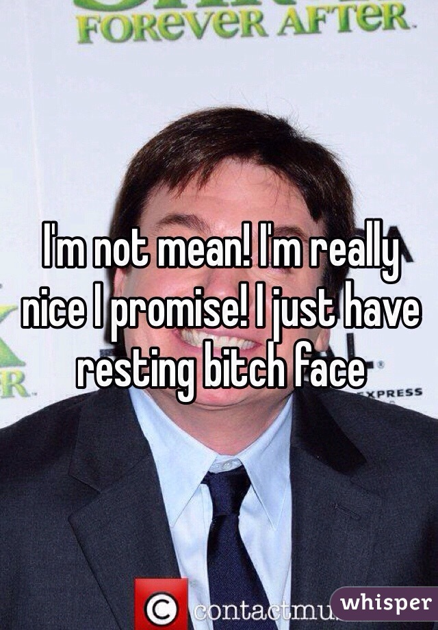 I'm not mean! I'm really nice I promise! I just have resting bitch face