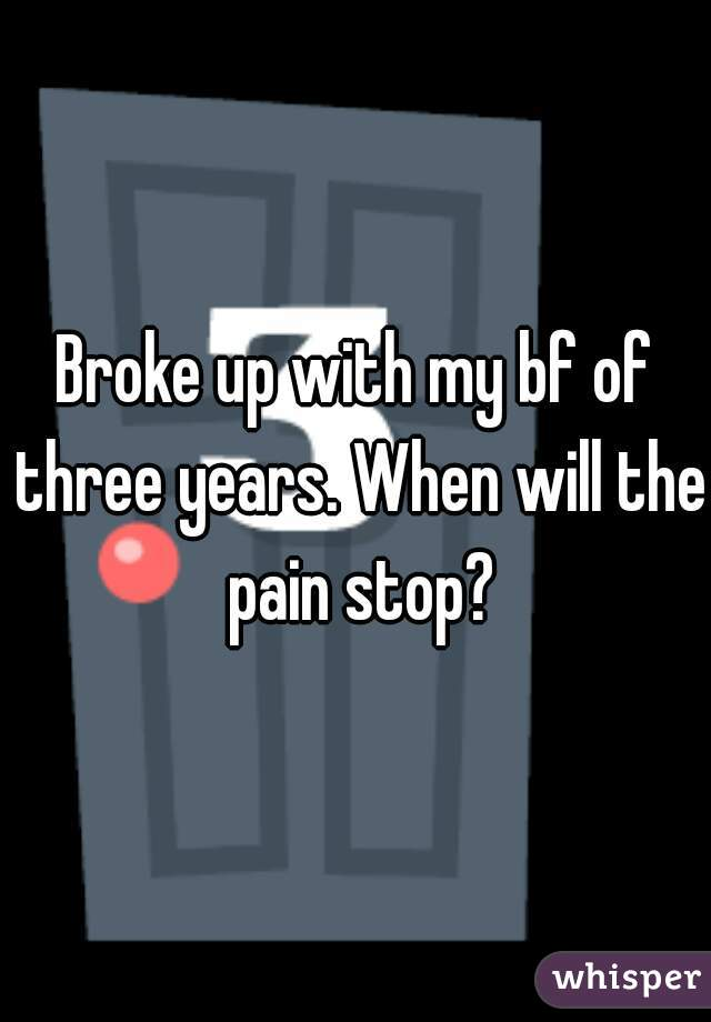 Broke up with my bf of three years. When will the pain stop?