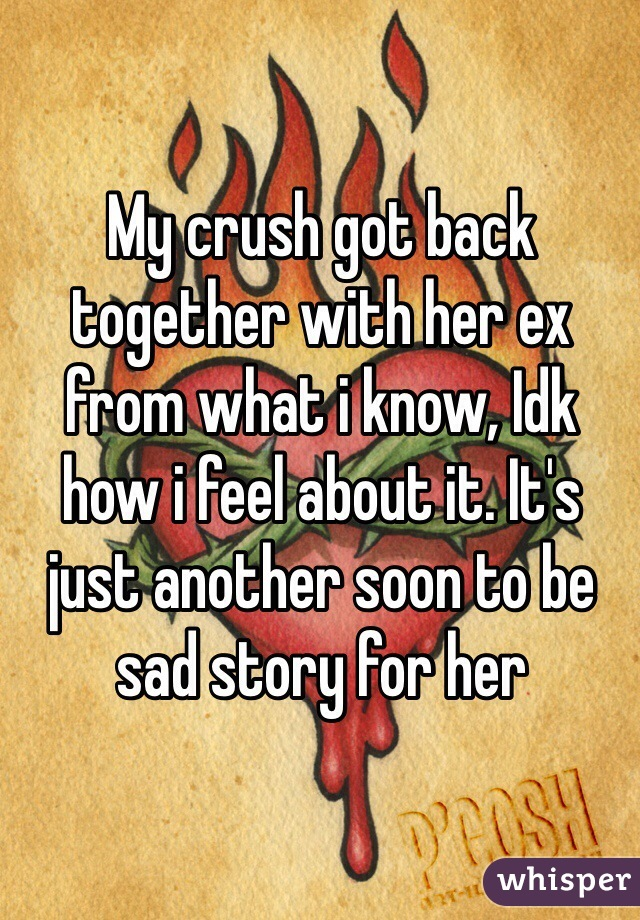 My crush got back together with her ex from what i know, Idk how i feel about it. It's just another soon to be sad story for her