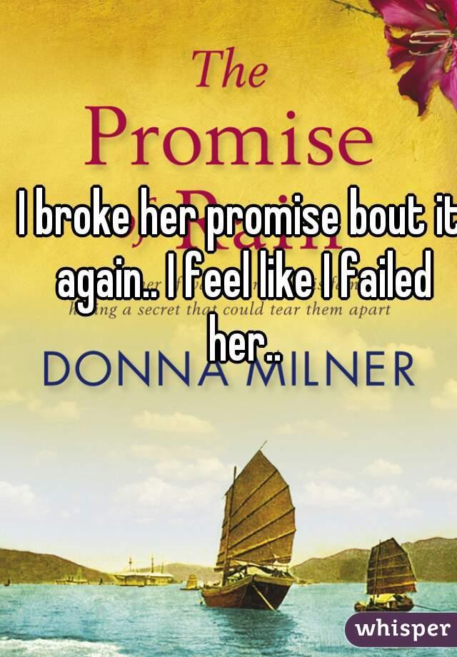 I broke her promise bout it again.. I feel like I failed her..