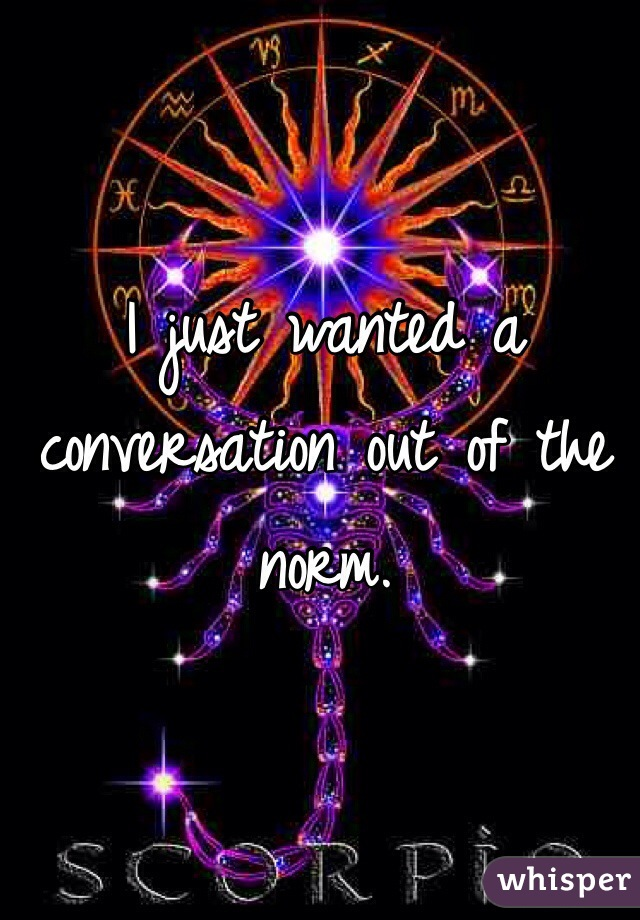 I just wanted a conversation out of the norm.