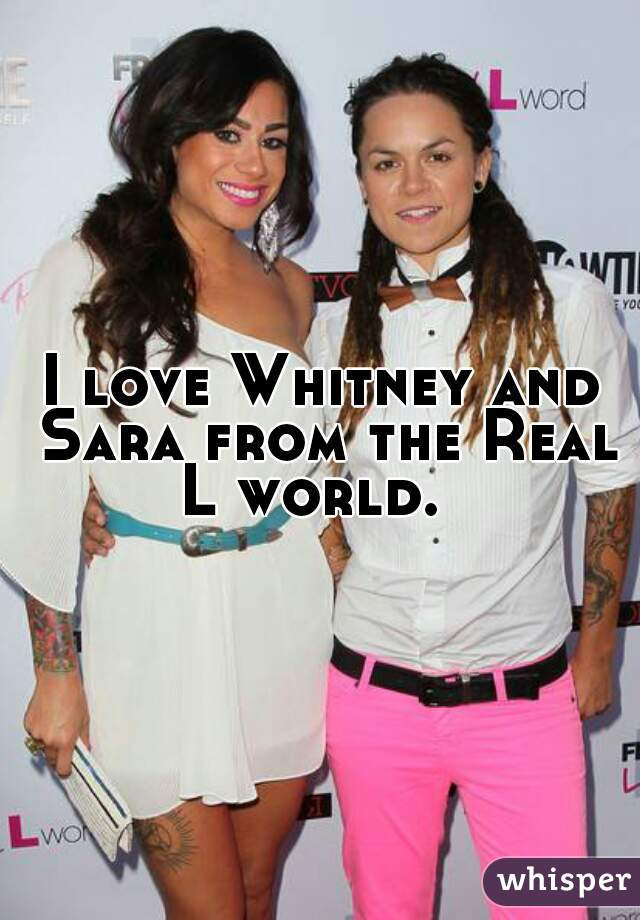 I love Whitney and Sara from the Real L world.