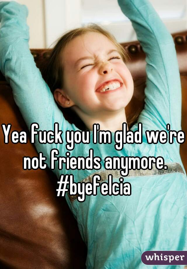 Yea fuck you I'm glad we're not friends anymore. #byefelcia