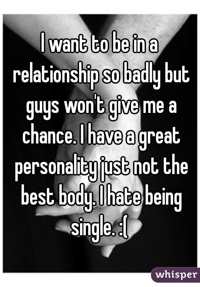 I want to be in a relationship so badly but guys won't give me a chance. I have a great personality just not the best body. I hate being single. :(