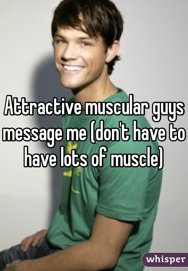 Attractive muscular guys message me (don't have to have lots of muscle)