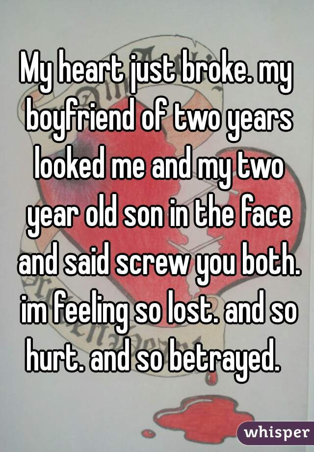 My heart just broke. my boyfriend of two years looked me and my two year old son in the face and said screw you both. im feeling so lost. and so hurt. and so betrayed.