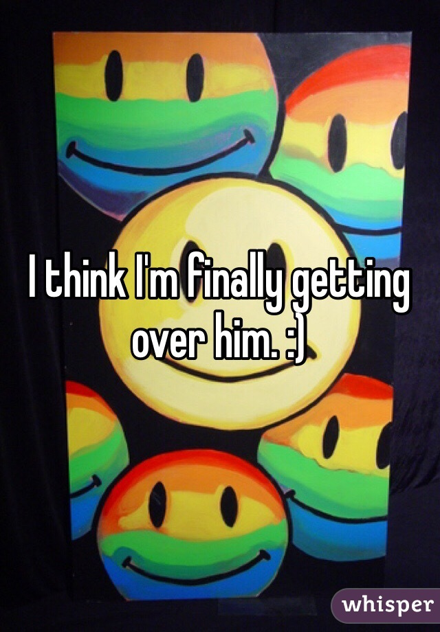 I think I'm finally getting over him. :)