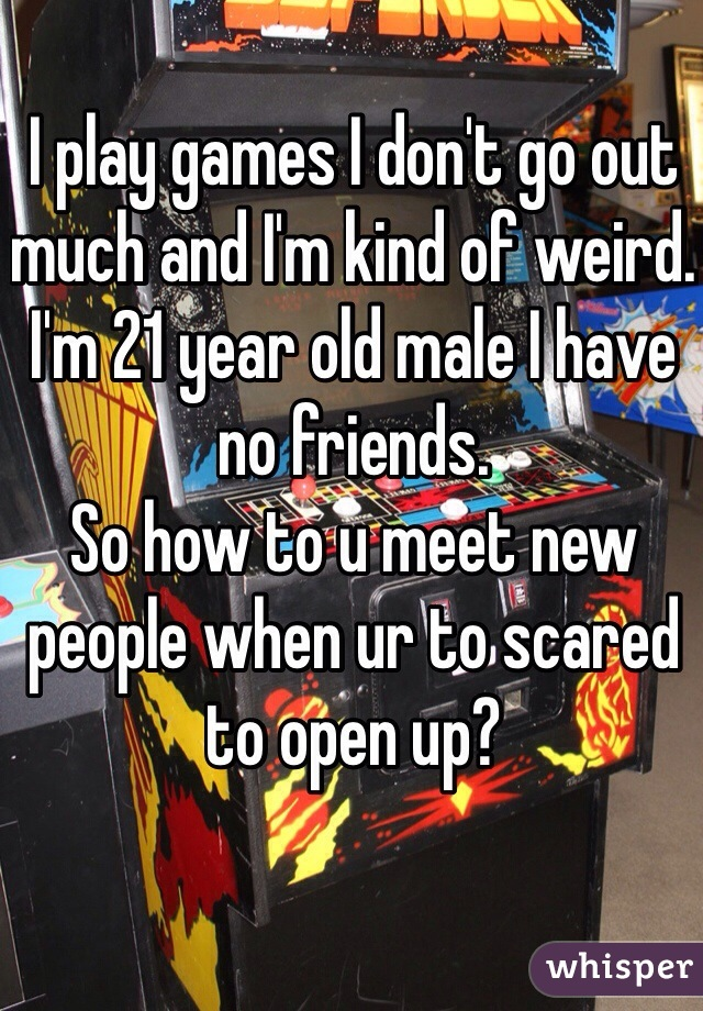 I play games I don't go out much and I'm kind of weird.  I'm 21 year old male I have no friends. So how to u meet new people when ur to scared to open up?