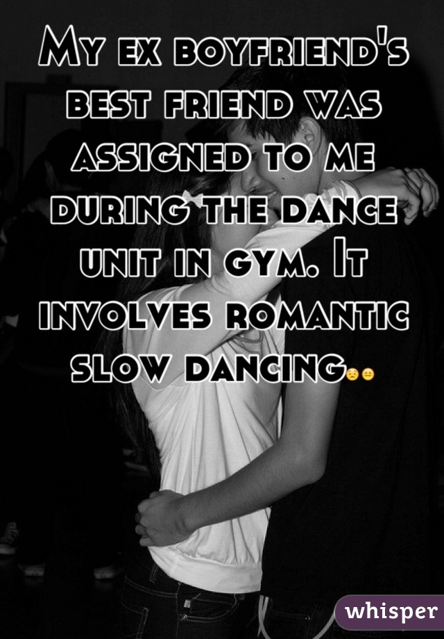 My ex boyfriend's best friend was assigned to me during the dance unit in gym. It involves romantic slow dancing😟😐