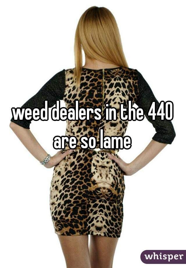 weed dealers in the 440 are so lame