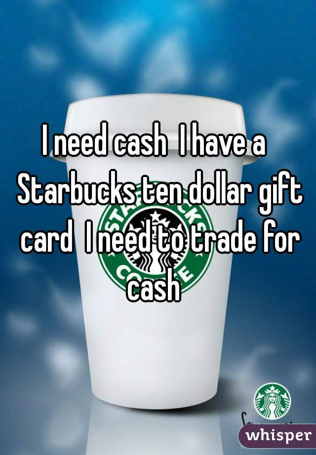 I need cash  I have a  Starbucks ten dollar gift card  I need to trade for cash