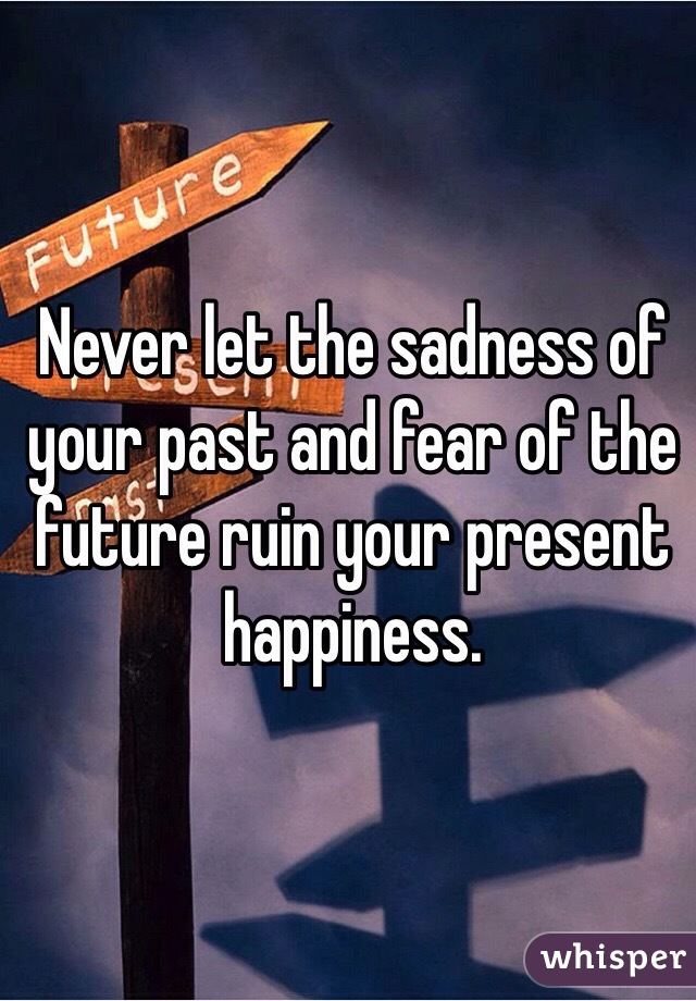 Never let the sadness of your past and fear of the future ruin your present happiness.