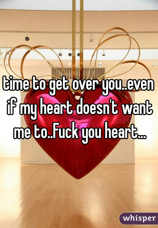 time to get over you..even if my heart doesn't want me to..Fuck you heart...