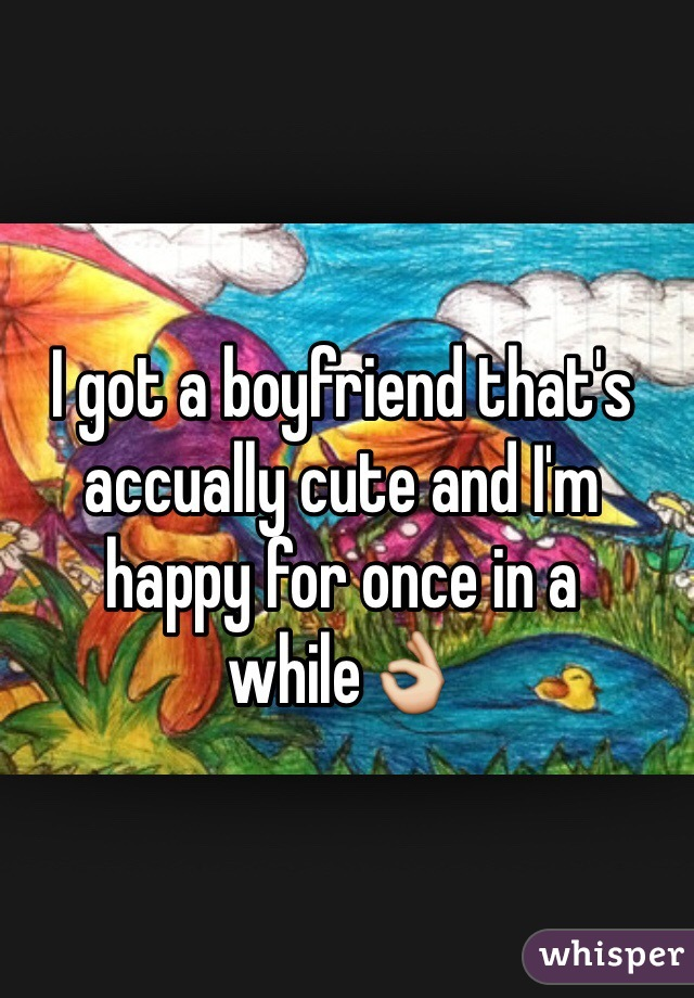 I got a boyfriend that's accually cute and I'm happy for once in a while👌