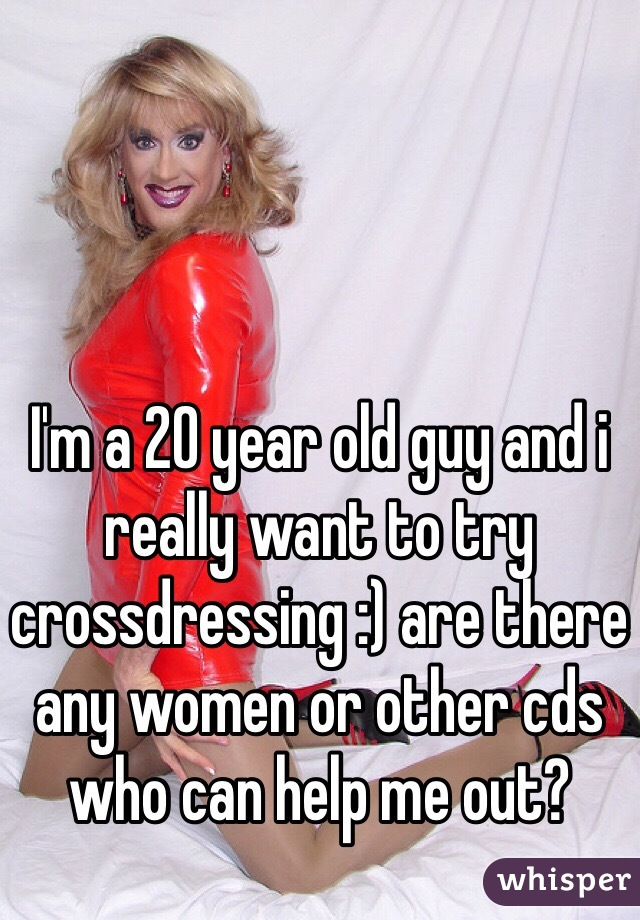 I'm a 20 year old guy and i really want to try crossdressing :) are there any women or other cds who can help me out?